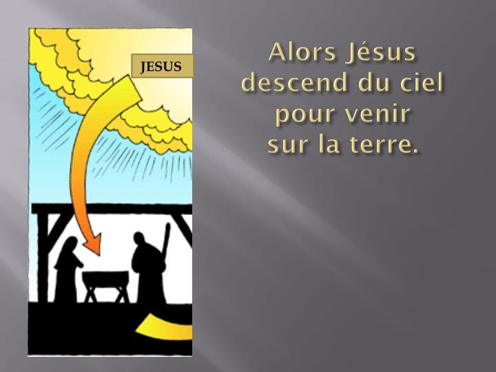 Alors Jésus descend du ciel pour venir