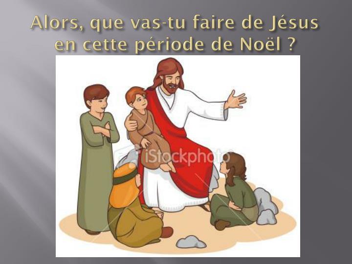 Alors, que vas-tu faire de Jésus