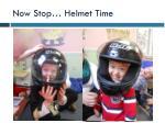 now stop helmet time