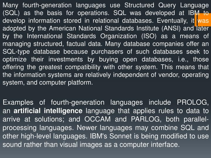 Many fourth-generation languages use Structured Query Language (SQL) as the basis for operations. SQL was developed at IBM to develop information stored in relational databases. Eventually, it was adopted by the American National Standards Institute (ANSI) and later by the International Standards Organization (ISO) as a means of managing structured, factual data. Many database companies offer an SQL-type database because purchasers of such databases seek to optimize their investments by buying open databases, i.e., those offering the greatest compatibility with othersystem. This means that the information systems are relatively independent of vendor, operating system, and computer platform.