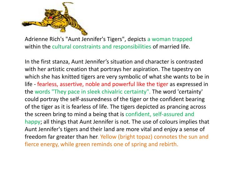 an analysis of a poem aunt jennifers tigers In 'aunt jennifer's tigers' rich is mocking the weakness of aunt jennifer and the clout and authority of jennifer's husband in their marriage summary in the poem 'aunt jennifer's tigers' a woman expresses her suppressed feelings through her art aunt jennifer is the victim of the male-dominated society.
