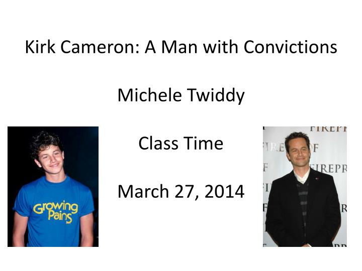 kirk cameron a man with convictions michele twiddy class time march 27 2014 n.