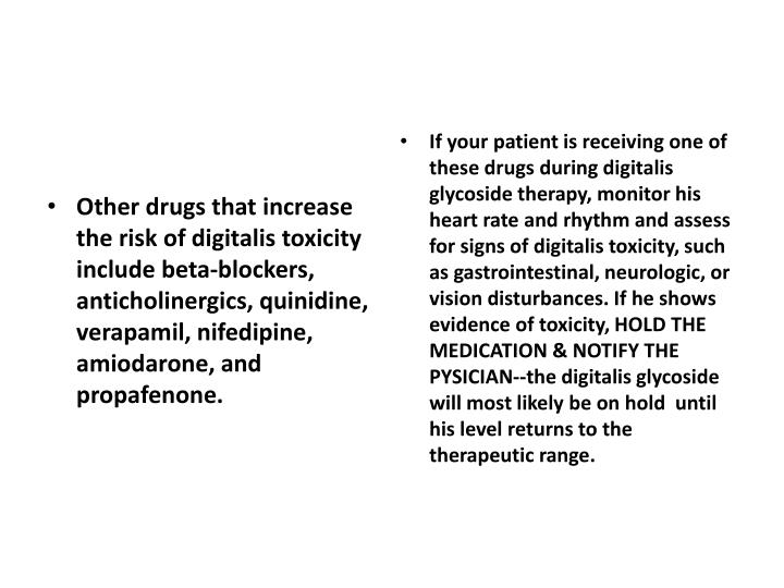 If your patient is receiving one of these drugs during digitalis glycoside therapy, monitor his heart rate and rhythm and assess for signs of digitalis toxicity, such as gastrointestinal, neurologic, or vision disturbances. If he shows evidence of toxicity,