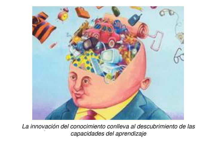 La innovación del conocimiento conlleva al descubrimiento de las capacidades del aprendizaje