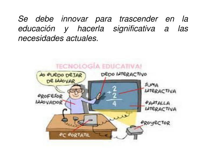Se debe innovar para trascender en la educación y hacerla significativa a las necesidades actuales.