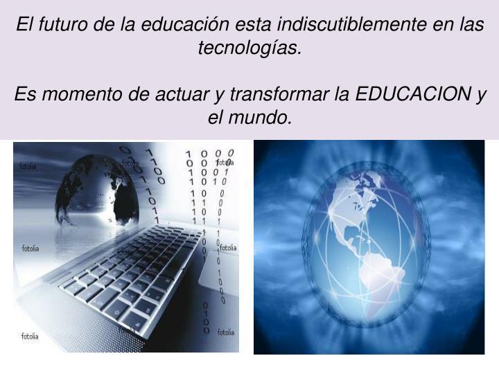 El futuro de la educación esta indiscutiblemente en las tecnologías.