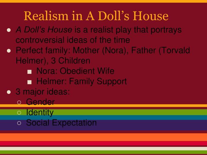 the theme of realism in a dolls house by henrik ibsen and pygmalion by bernard shaw ―pygmalion‖ is one of the most famous plays of bernard shaw, the disciple of henrik ibsen, whose famous play house published in 1879 in italy is a realist play which reflects real life problems of unexceptional people although the two main characters of these plays, nora of a doll's house and eliza of pygmalion.
