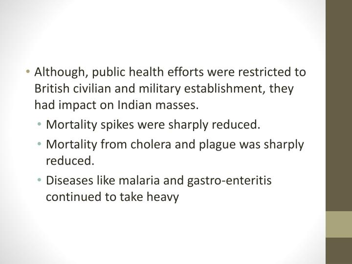 Although, public health efforts were restricted to British civilian and military establishment, they had impact on Indian masses.