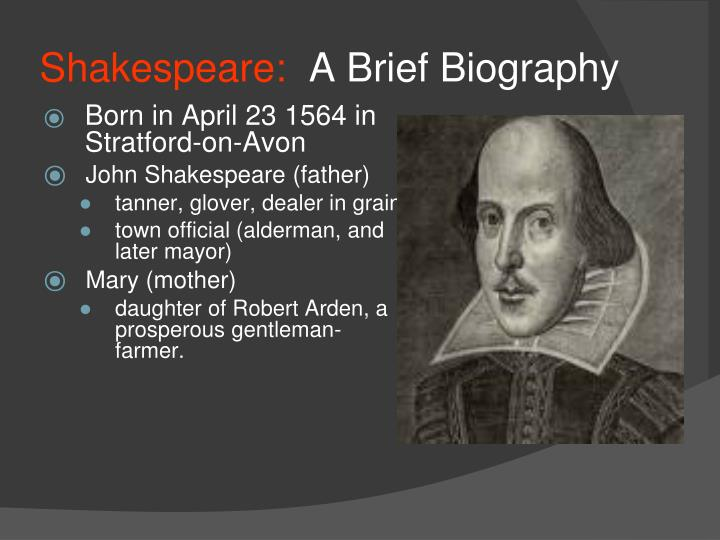 a brief biography of william shakespeare Biography of william shakespeare william shakespeare was allegedly born in stratford-upon-avon, on april 23, 1564 he was baptized in the holy trinity church on april 26, of that same year his father, john shakespeare, was a glover and leather merchant and his mother, mary arden, a landed heiress.