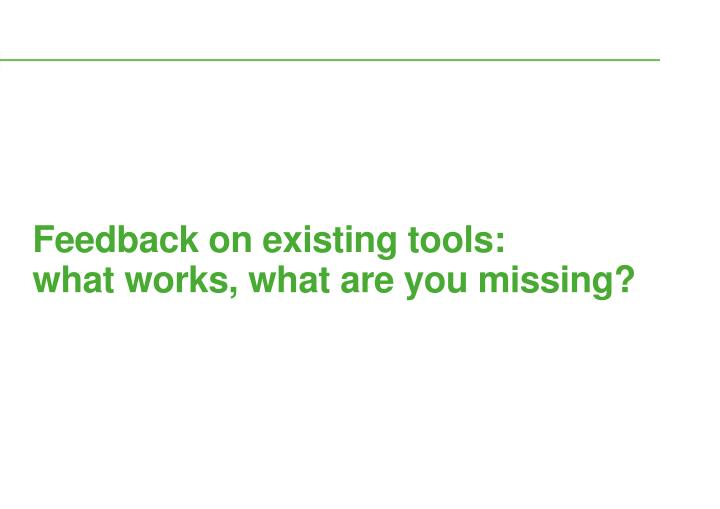 Feedback on existing tools:        what works, what are you missing?