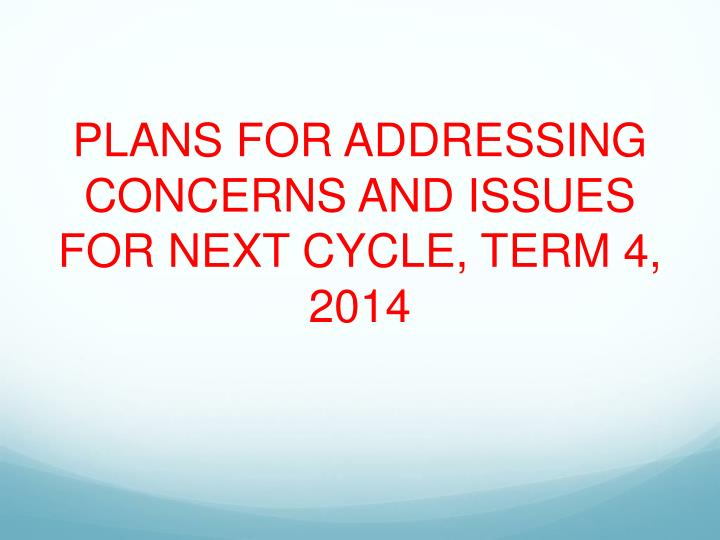PLANS FOR ADDRESSING CONCERNS AND ISSUES FOR NEXT CYCLE, TERM 4, 2014