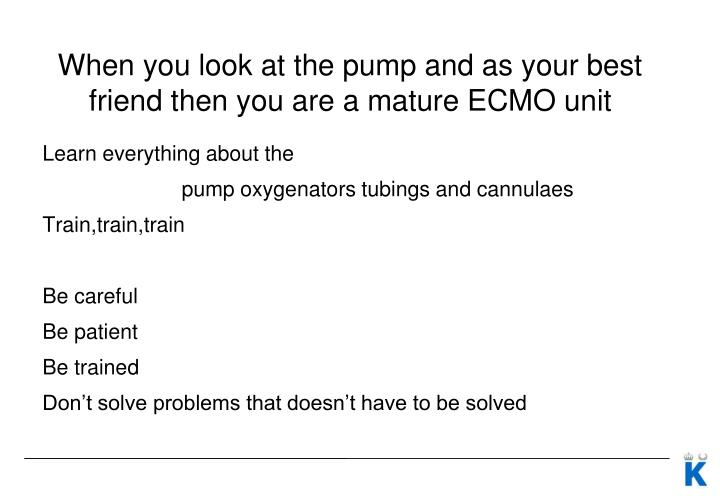 When you look at the pump and as your best friend then you are a mature ECMO unit