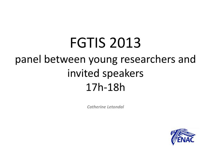 Fgtis 2013 panel between young researchers and invited speakers 17h 18h