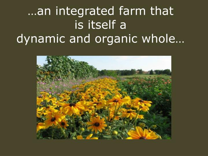 An integrated farm that is itself a dynamic and organic whole