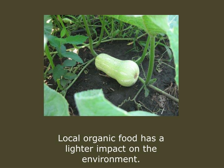 Local organic food has a lighter impact on the environment.