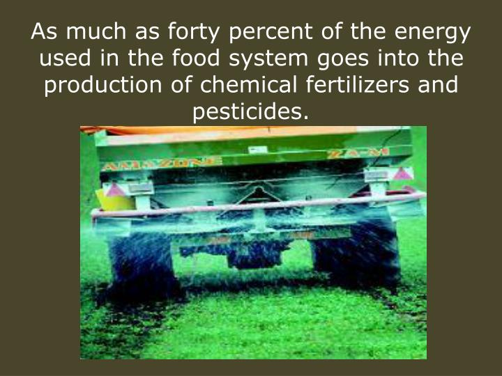 As much as forty percent of the energy used in the food system goes into the production of chemical fertilizers and pesticides.
