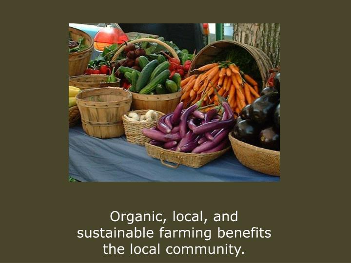 Organic, local, and sustainable farming benefits the local community.