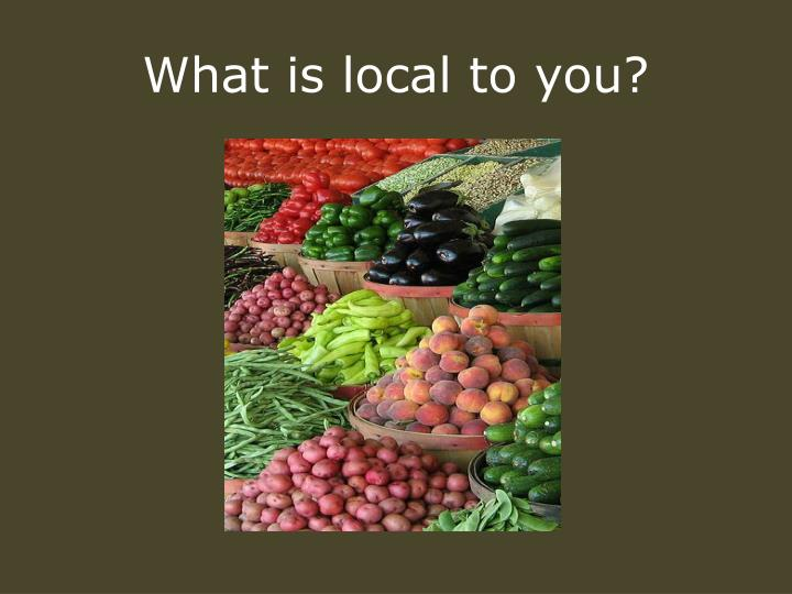 What is local to you?
