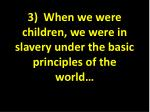 3 when we were children we were in slavery under the basic principles of the world