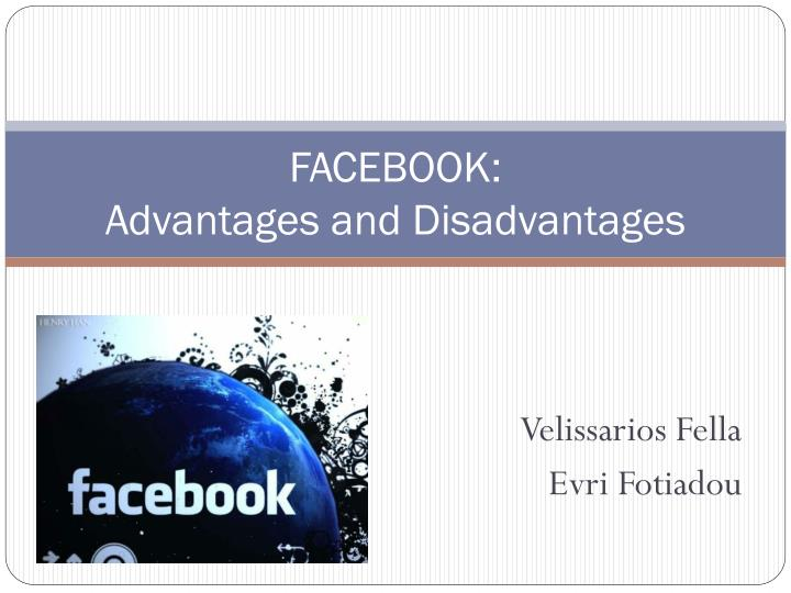 the advantages and disadvantages of facebook Advantages and disadvantages of facebook for business running a facebook business page can help your reach and connect with your existing and potential customers there are a number of benefits of using facebook for businesses, as well as some challenges.