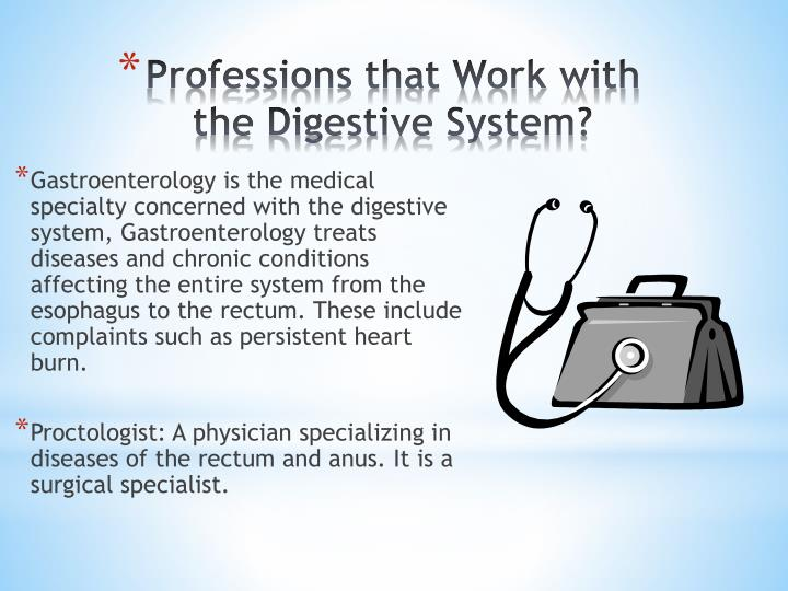 Gastroenterology is the medical specialty concerned with the digestive system, Gastroenterology treats diseases and chronic conditions affecting the entire system from the esophagus to the rectum. These include complaints such as persistent heart burn