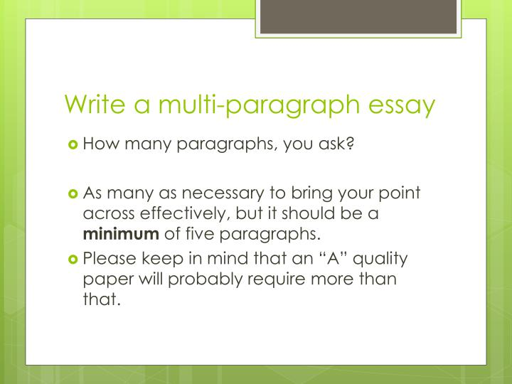 many paragraphs essay should have To review, an essay's structure looks like this:  an introductory paragraph which orients the reader to the general topic, asks a question, and proposes an answer (the thesis)  multiple body paragraphs that present the evidence supporting your t.