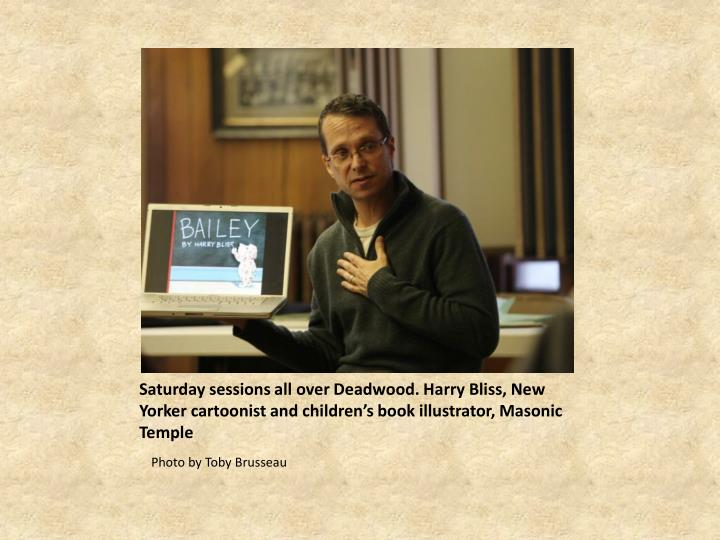 Saturday sessions all over Deadwood. Harry Bliss, New Yorker cartoonist and children's book illustrator, Masonic Temple