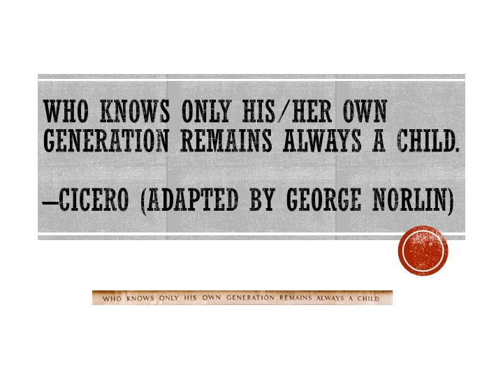Who knows only his her own generation remains always a child cicero adapted by george norlin