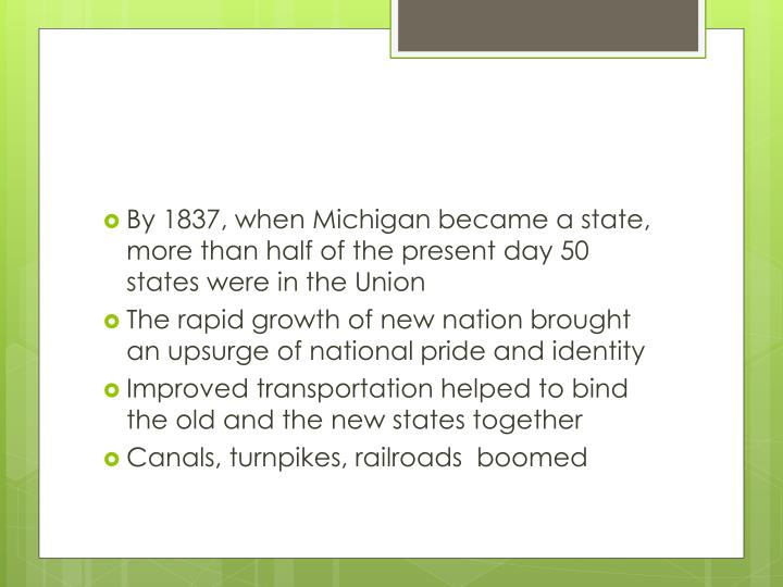 By 1837, when Michigan became a state, more than half of the present day 50 states were in the Union