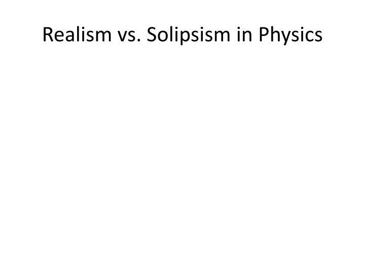 Realism vs. Solipsism in Physics