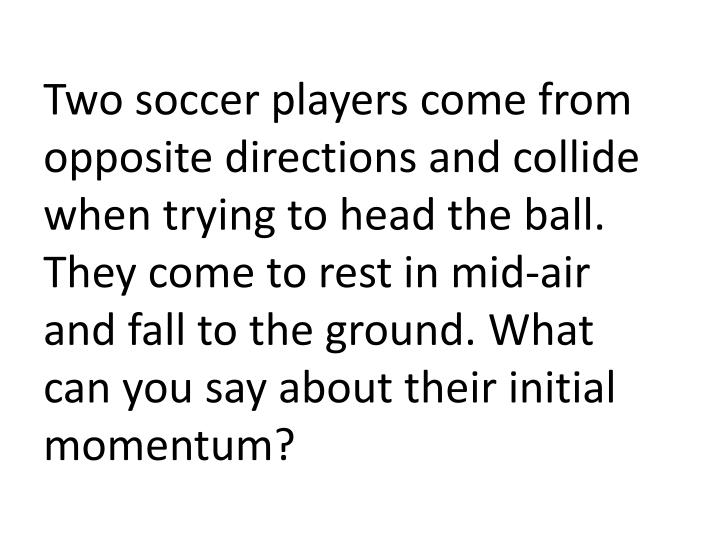 Two soccer players come from opposite directions and collide when trying to head the ball. They come to rest in mid-air and fall to the ground. What can you say about their initial momentum?