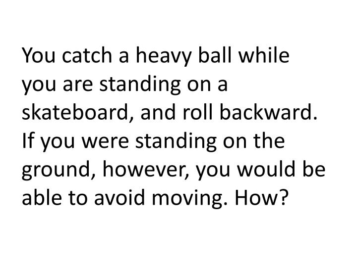 You catch a heavy ball while you are standing on a skateboard, and roll backward. If you were standing on the ground, however, you would be able to avoid moving. How?