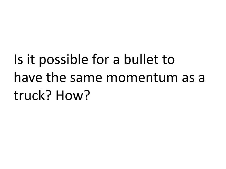 Is it possible for a bullet to have the same momentum as a truck? How?