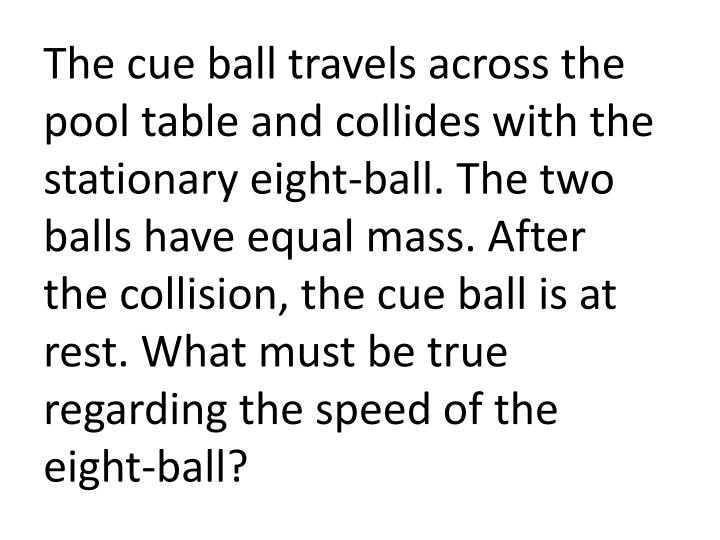 The cue ball travels across the pool table and collides with the stationary eight-ball. The two balls have equal mass. After the collision, the cue ball is at rest. What must be true regarding the speed of the eight-ball?