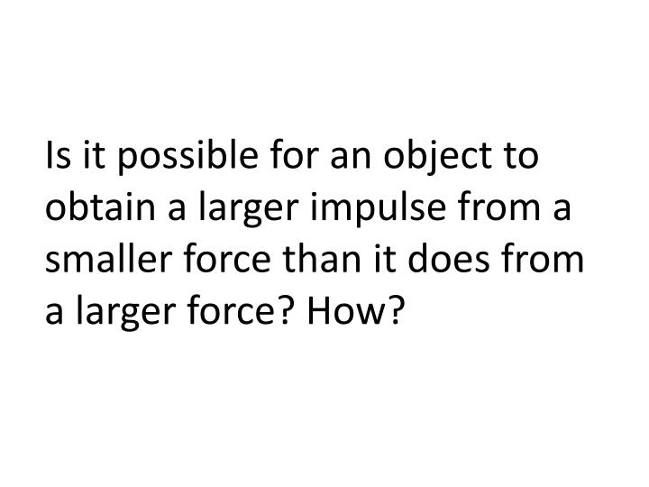 Is it possible for an object to obtain a larger impulse from a smaller force than it does from a larger force? How?
