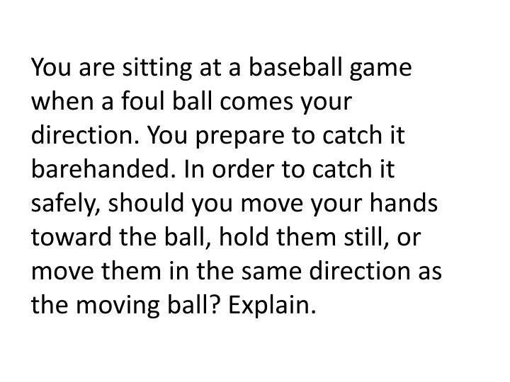 You are sitting at a baseball game when a foul ball comes your direction. You prepare to catch it barehanded. In order to catch it safely, should you move your hands toward the ball, hold them still, or move them in the same direction as the moving ball? Explain.