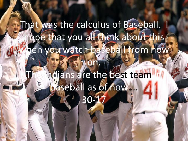 That was the calculus of Baseball.  I hope that you all think about this when you watch baseball from now on.