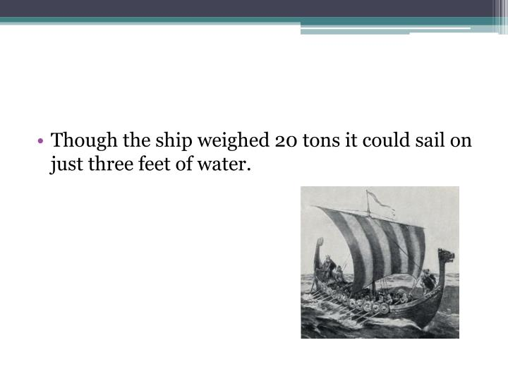 Though the ship weighed 20 tons it could sail on just three feet of water.
