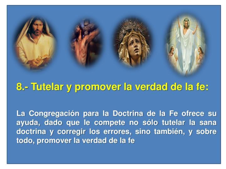8.- Tutelar y promover la verdad de la fe: