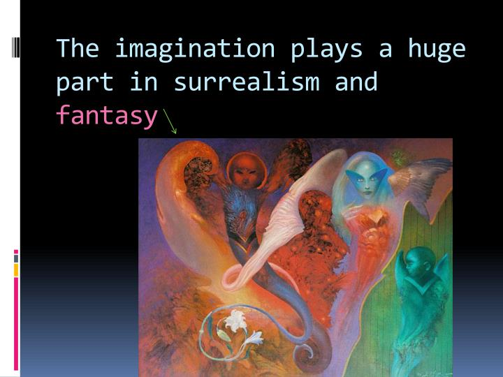 The imagination plays a huge part in surrealism and
