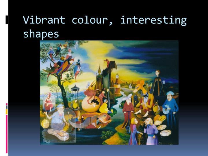 Vibrant colour, interesting shapes