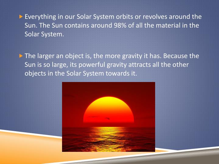 Everything in our Solar System orbits or revolves around the Sun. The Sun contains around 98% of all...