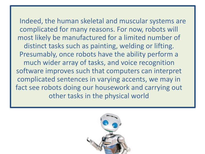 Indeed, the human skeletal and muscular systems are complicated for many reasons. For now, robots will most likely be manufactured for a limited number of distinct tasks such as painting, welding or lifting. Presumably, once robots have the ability perform a much wider array of tasks, and voice recognition software improves such that computers can interpret complicated sentences in varying accents, we may in fact see robots doing our housework and carrying out other tasks in the physical