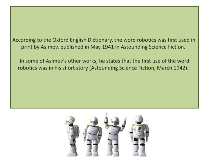 According to the Oxford English Dictionary, the word robotics was first used in print by Asimov, pub...
