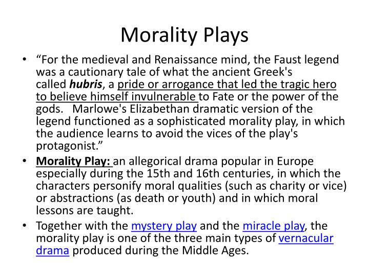 medieval morality plays A morality play is a type of theater performance that uses allegorical characters to teach the audience a moral lesson this type of play originated in medieval europe, first appearing in.