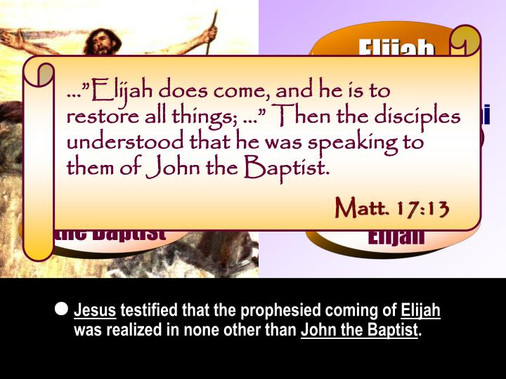"""…""""Elijah does come, and he is to restore all things; …"""" Then the disciples understood that he was speaking to them of John the Baptist."""