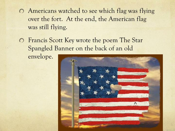 Americans watched to see which flag was flying over the fort.  At the end, the American flag was still flying.