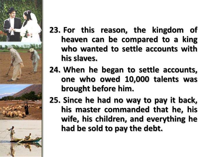 For this reason, the kingdom of heaven can be compared to a king who wanted to settle accounts with...