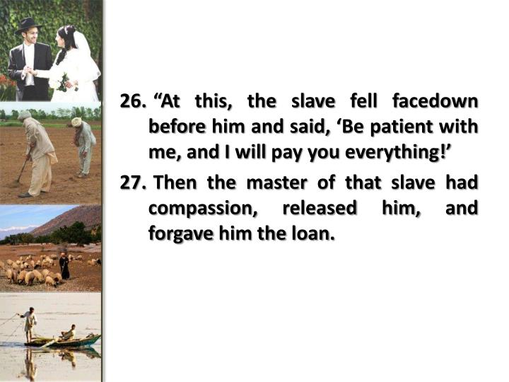 """At this, the slave fell facedown before him and said, 'Be patient with me, and I will pay you ..."