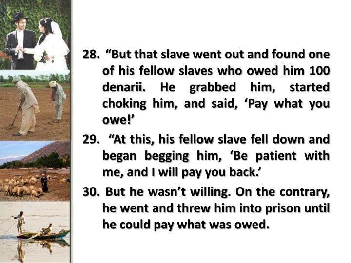 """But that slave went out and found one of his fellow slaves who owed him 100"